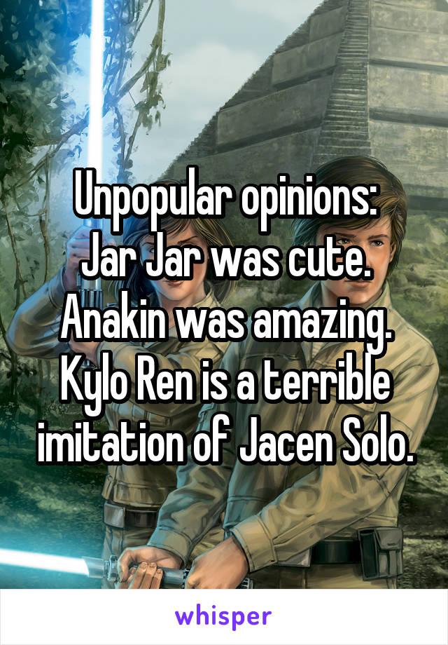 Unpopular opinions: Jar Jar was cute. Anakin was amazing. Kylo Ren is a terrible imitation of Jacen Solo.