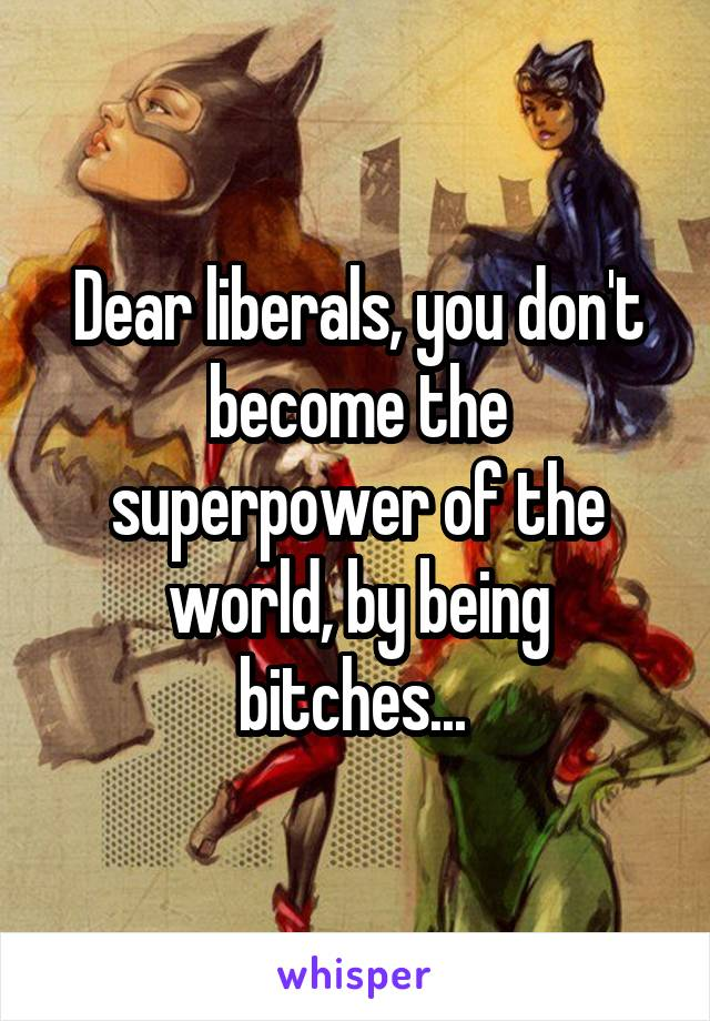 Dear liberals, you don't become the superpower of the world, by being bitches...