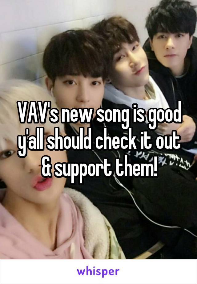VAV's new song is good y'all should check it out & support them!