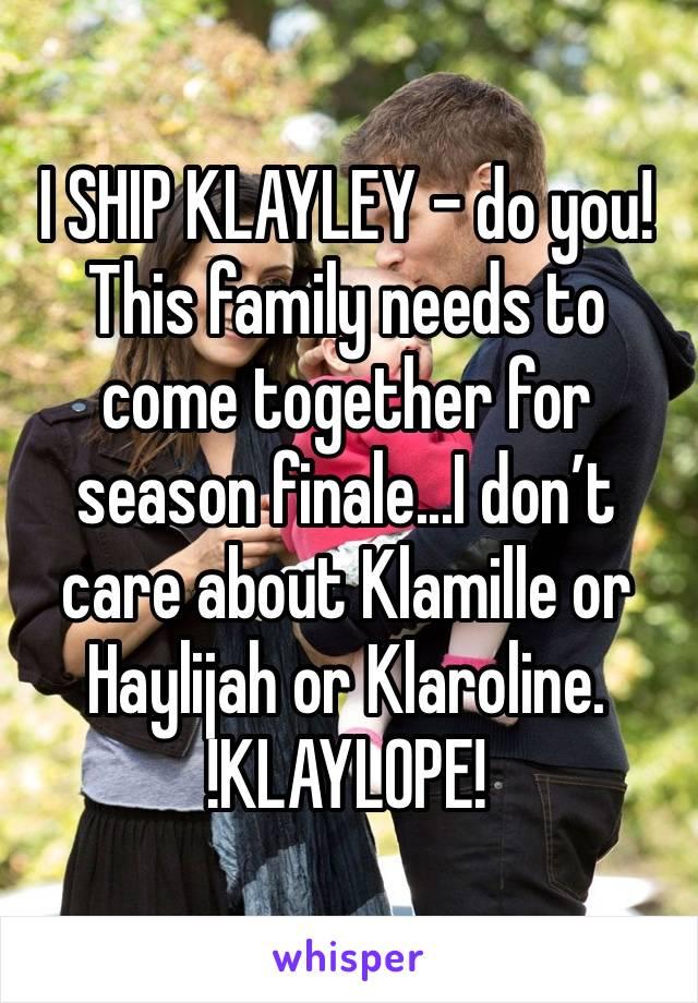 I SHIP KLAYLEY - do you! This family needs to come together for season finale...I don't care about Klamille or Haylijah or Klaroline.  !KLAYLOPE!