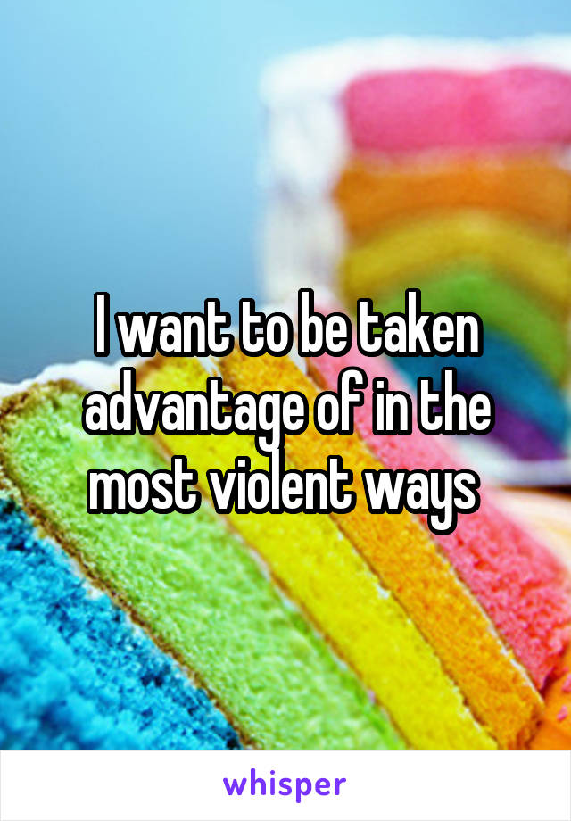 I want to be taken advantage of in the most violent ways