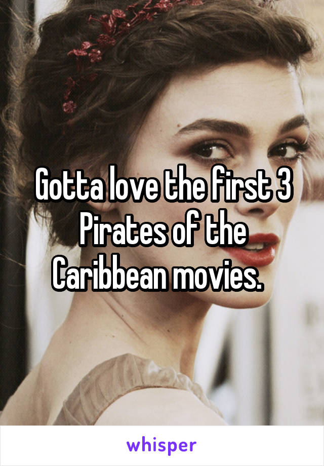 Gotta love the first 3 Pirates of the Caribbean movies.