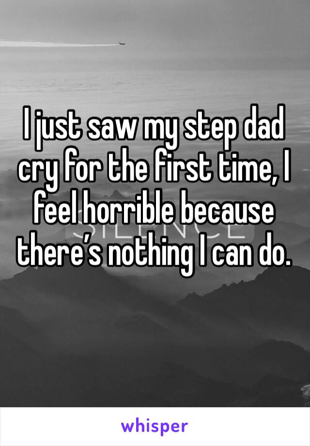 I just saw my step dad cry for the first time, I feel horrible because there's nothing I can do.