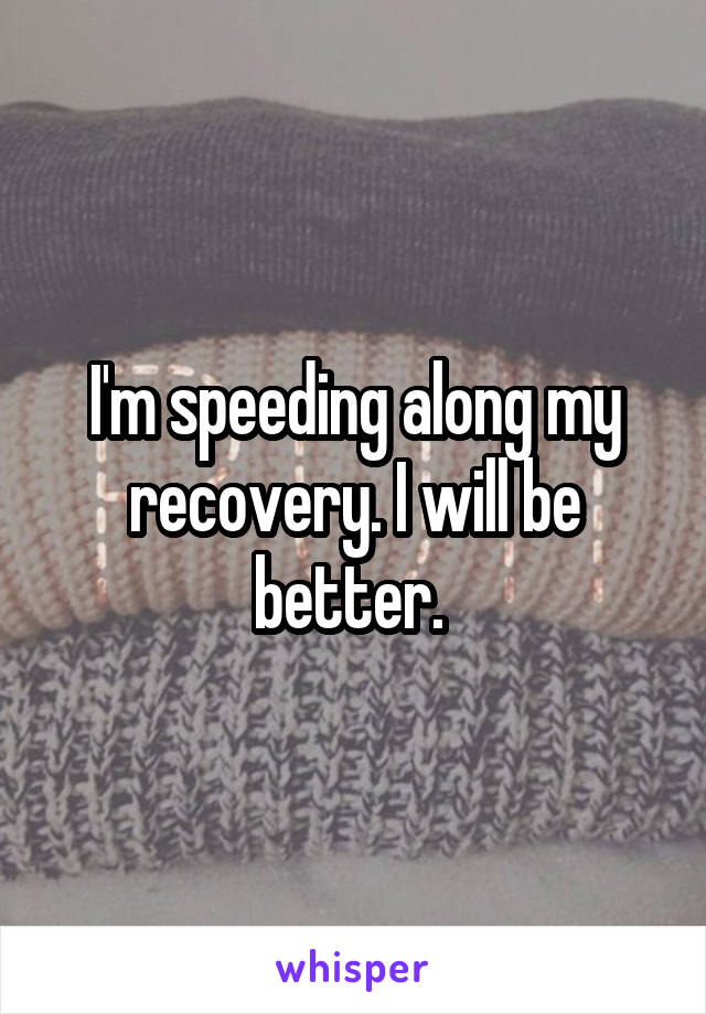 I'm speeding along my recovery. I will be better.