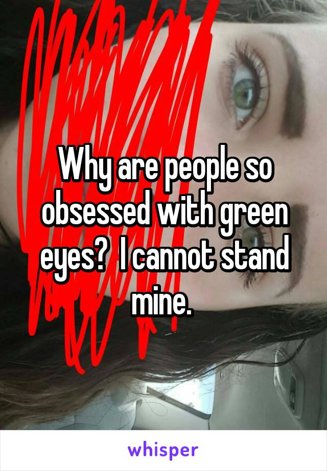 Why are people so obsessed with green eyes?  I cannot stand mine.