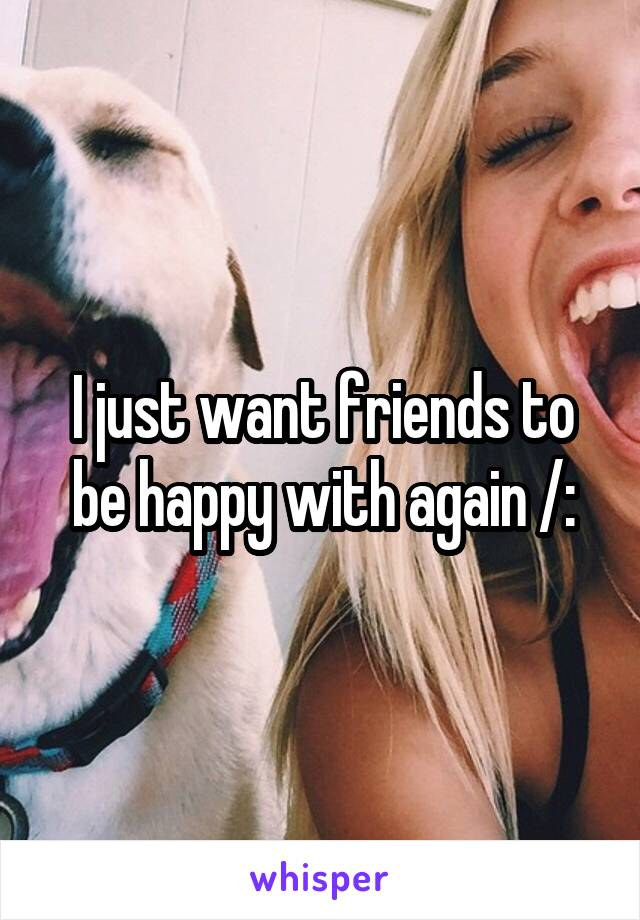 I just want friends to be happy with again /: