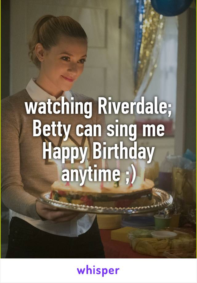 watching Riverdale; Betty can sing me Happy Birthday anytime ;)
