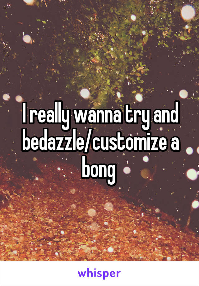 I really wanna try and bedazzle/customize a bong