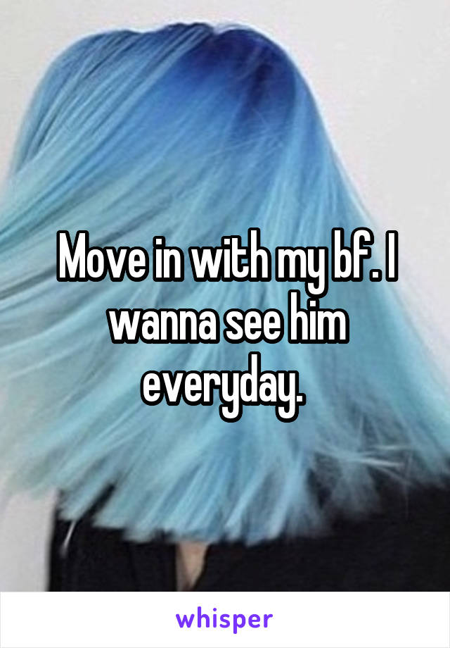 Move in with my bf. I wanna see him everyday.