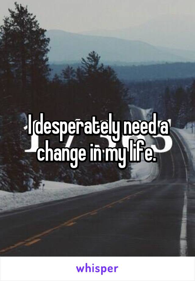 I desperately need a change in my life.