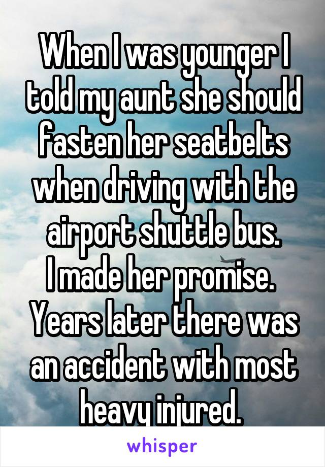 When I was younger I told my aunt she should fasten her seatbelts when driving with the airport shuttle bus. I made her promise.  Years later there was an accident with most heavy injured.