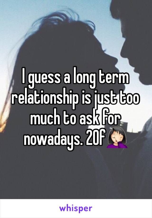 I guess a long term relationship is just too much to ask for nowadays. 20f🤦🏻♀️