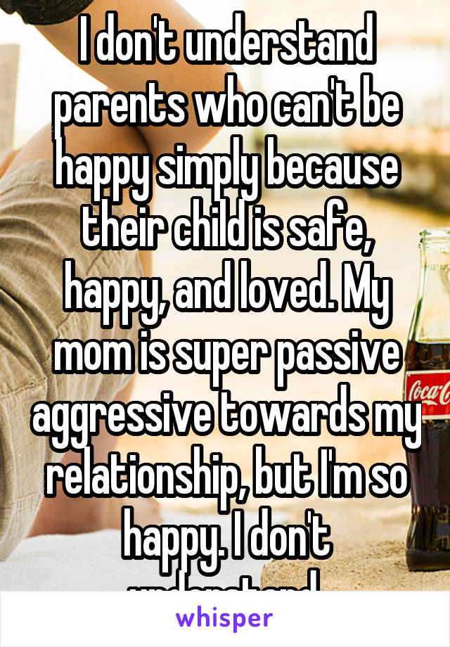 I don't understand parents who can't be happy simply because their child is safe, happy, and loved. My mom is super passive aggressive towards my relationship, but I'm so happy. I don't understand.