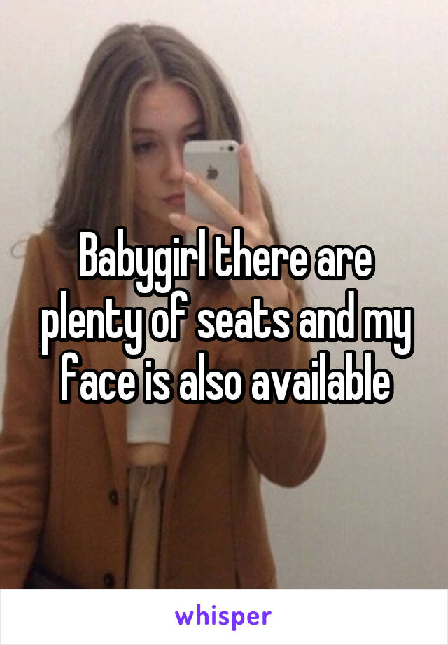Babygirl there are plenty of seats and my face is also available
