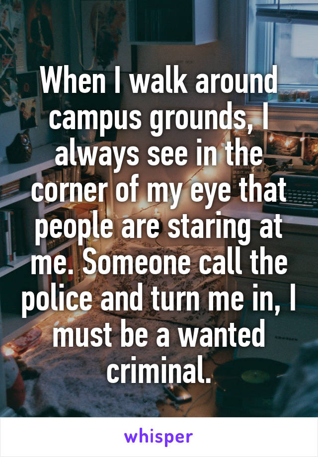 When I walk around campus grounds, I always see in the corner of my eye that people are staring at me. Someone call the police and turn me in, I must be a wanted criminal.