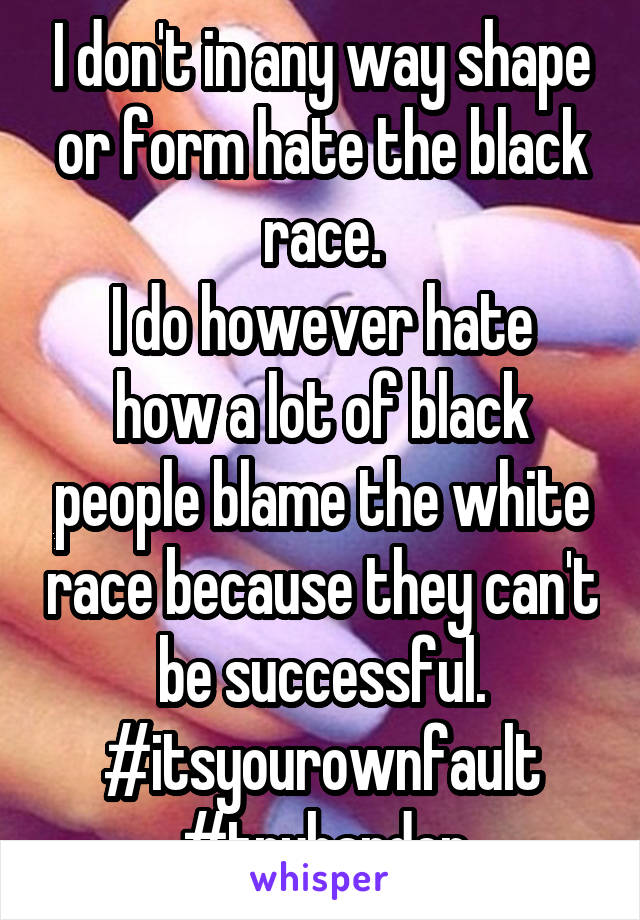 I don't in any way shape or form hate the black race. I do however hate how a lot of black people blame the white race because they can't be successful. #itsyourownfault #tryharder
