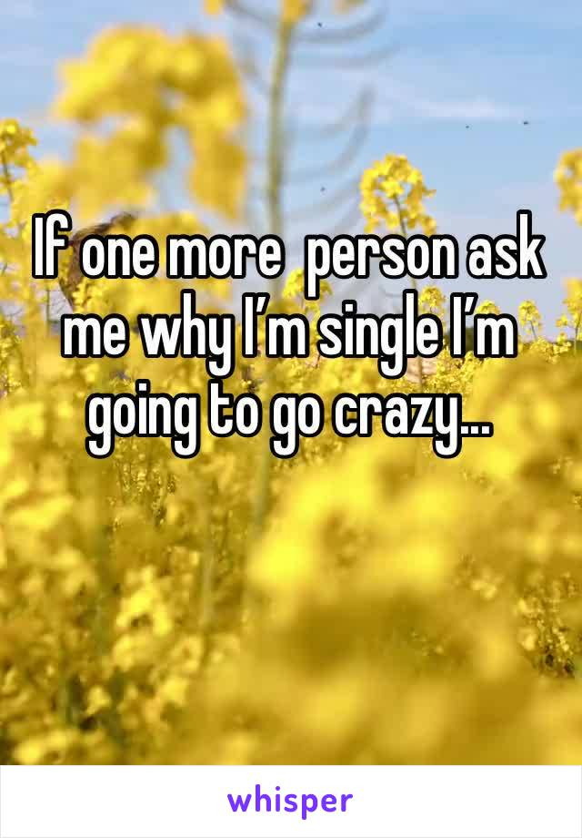 If one more  person ask me why I'm single I'm going to go crazy...