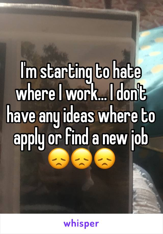 I'm starting to hate where I work... I don't have any ideas where to apply or find a new job 😞😞😞