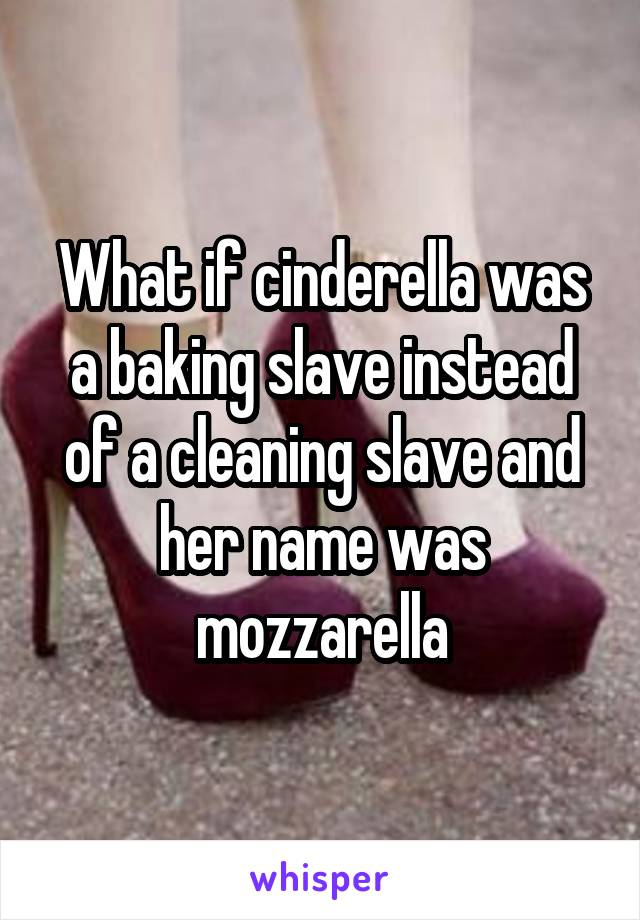 What if cinderella was a baking slave instead of a cleaning slave and her name was mozzarella