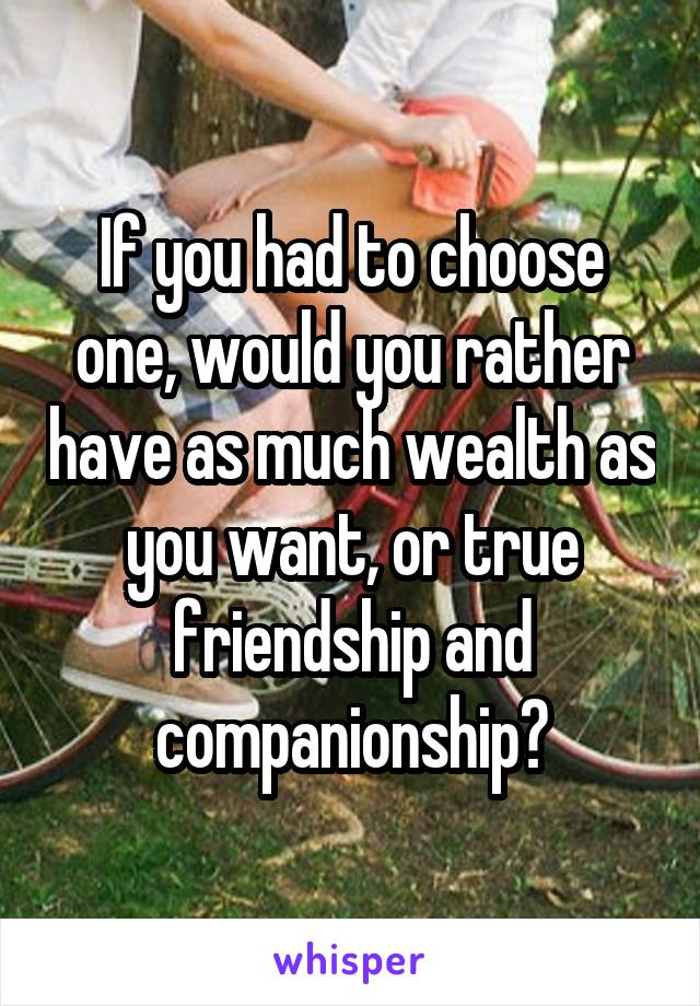 If you had to choose one, would you rather have as much wealth as you want, or true friendship and companionship?