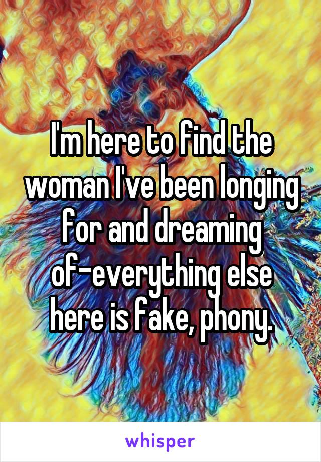 I'm here to find the woman I've been longing for and dreaming of-everything else here is fake, phony.