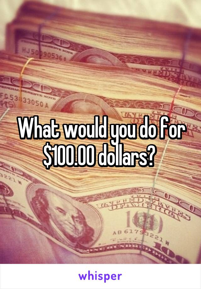 What would you do for $100.00 dollars?