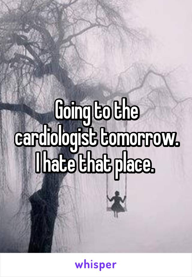 Going to the cardiologist tomorrow. I hate that place.