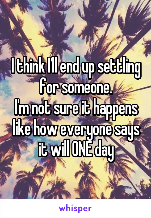 I think I'll end up settling for someone. I'm not sure it happens like how everyone says it will ONE day