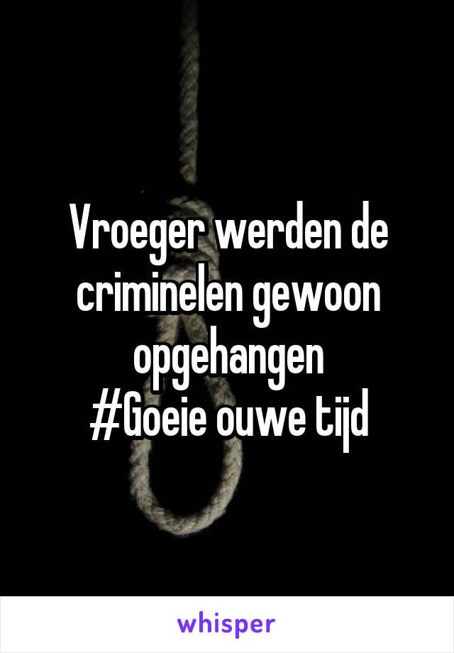 Vroeger werden de criminelen gewoon opgehangen #Goeie ouwe tijd