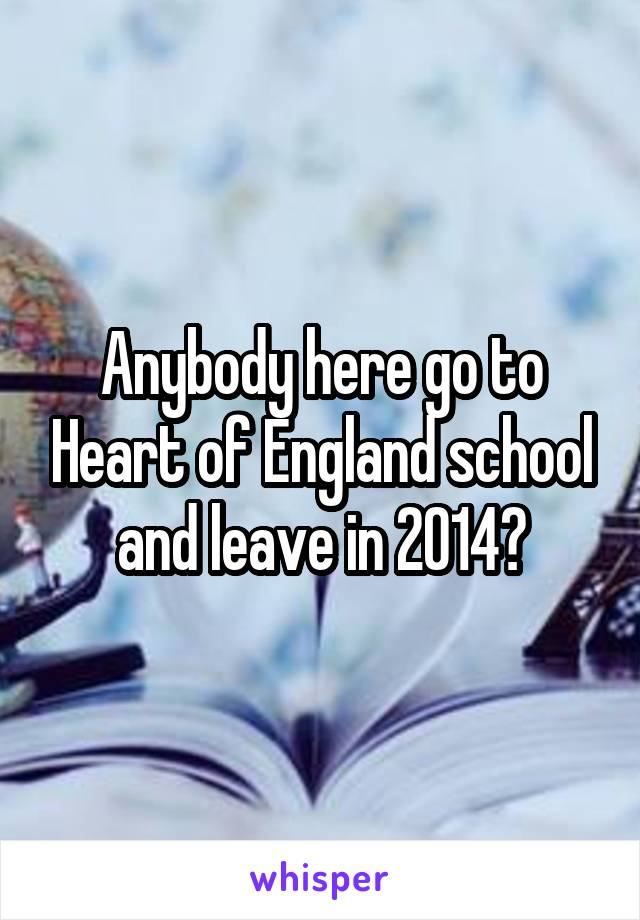 Anybody here go to Heart of England school and leave in 2014?