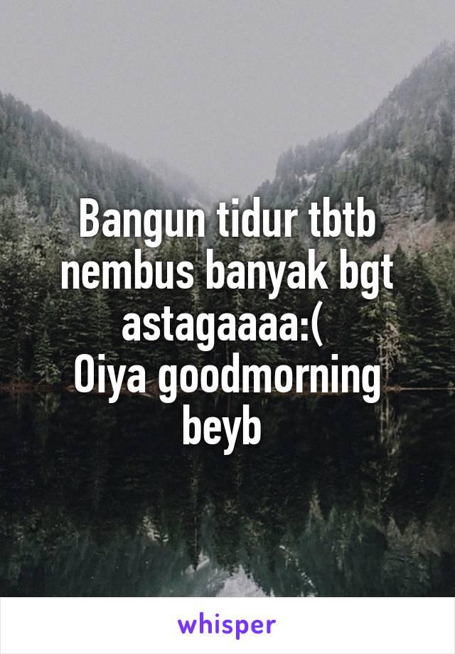 Bangun tidur tbtb nembus banyak bgt astagaaaa:(  Oiya goodmorning beyb