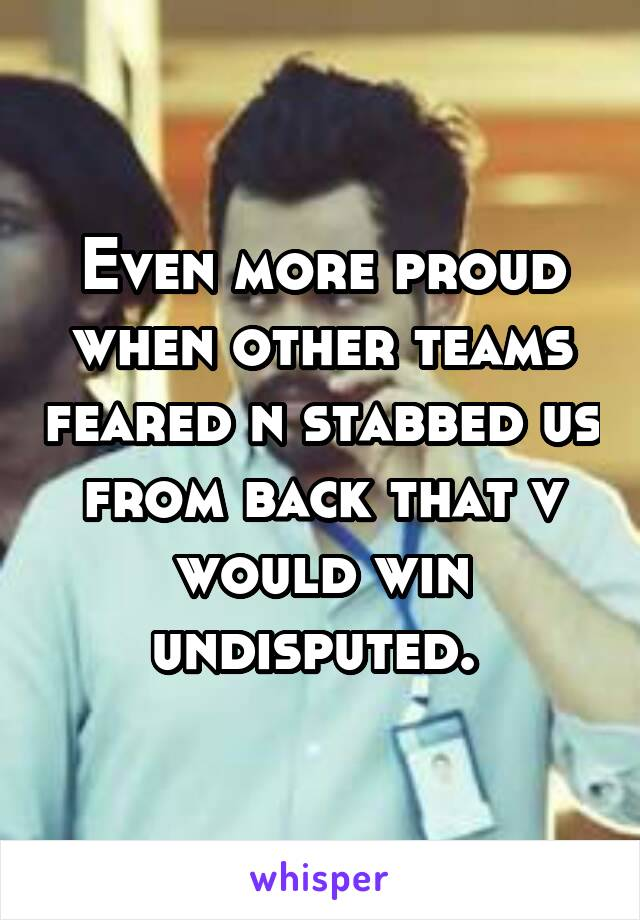 Even more proud when other teams feared n stabbed us from back that v would win undisputed.