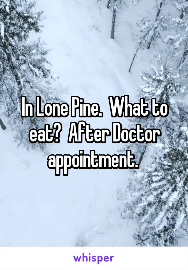 In Lone Pine.  What to eat?  After Doctor appointment.