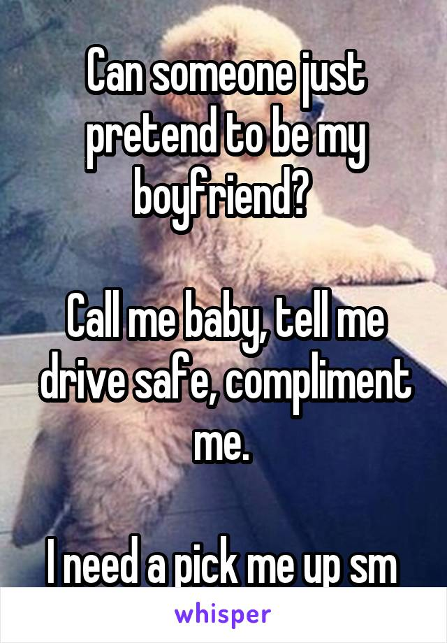 Can someone just pretend to be my boyfriend?   Call me baby, tell me drive safe, compliment me.   I need a pick me up sm