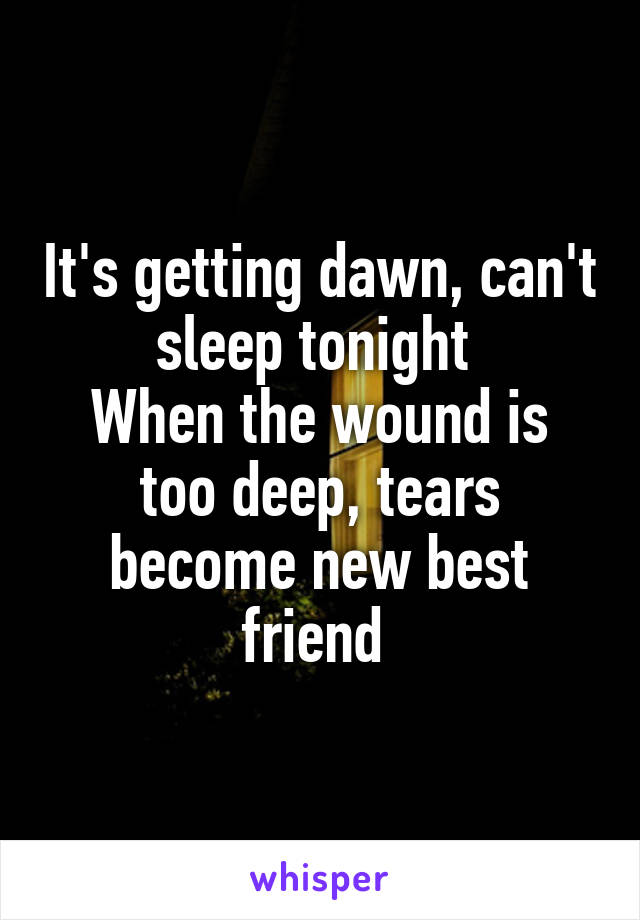 It's getting dawn, can't sleep tonight  When the wound is too deep, tears become new best friend