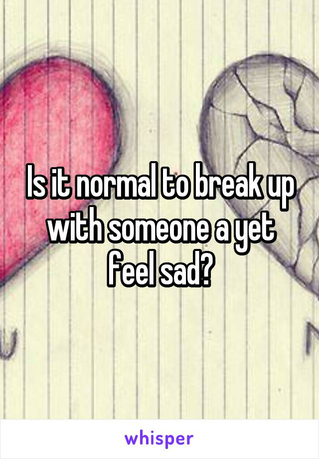 Is it normal to break up with someone a yet feel sad?