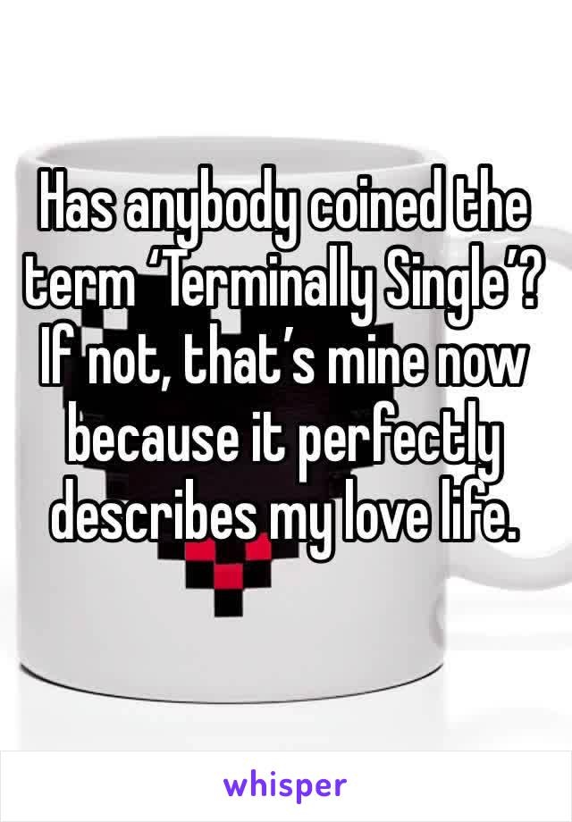 Has anybody coined the term 'Terminally Single'? If not, that's mine now because it perfectly describes my love life.
