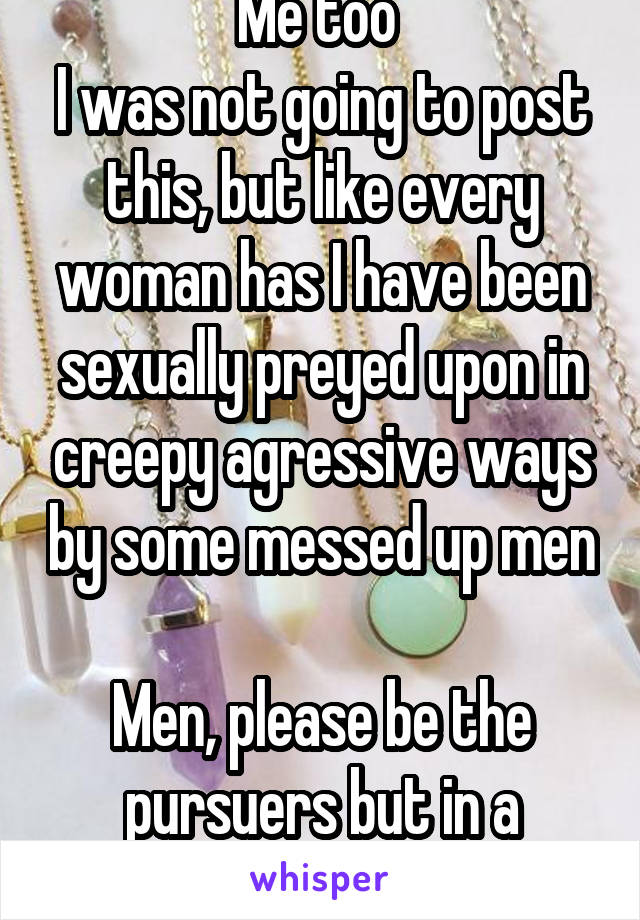 Me too  I was not going to post this, but like every woman has I have been sexually preyed upon in creepy agressive ways by some messed up men  Men, please be the pursuers but in a respectful manner