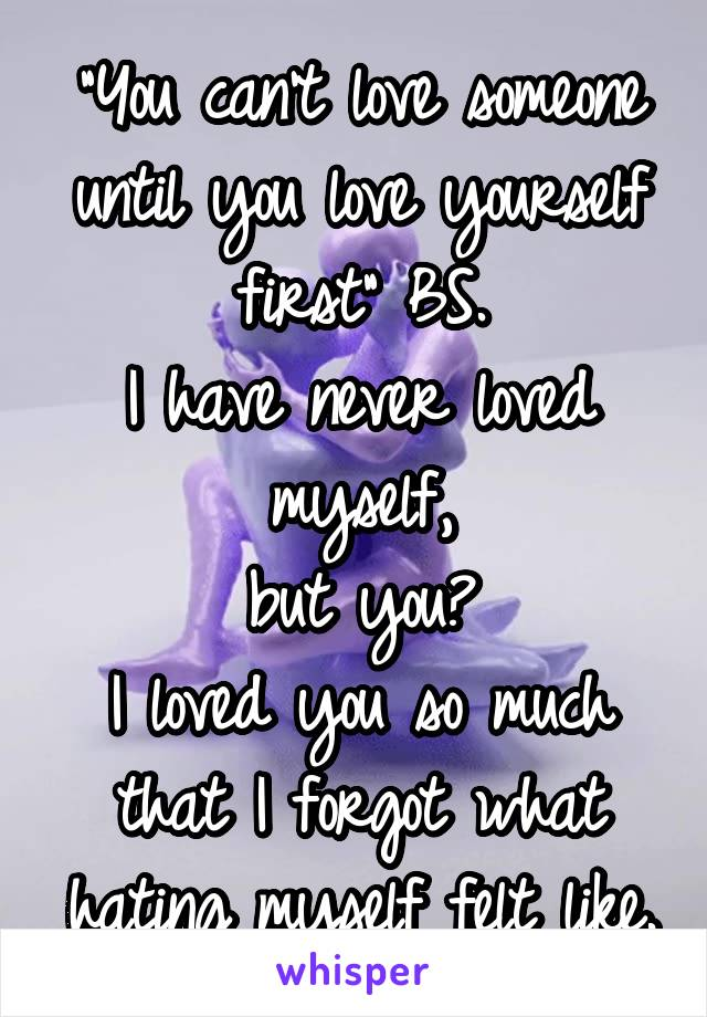 """""""You can't love someone until you love yourself first"""" BS. I have never loved myself, but you? I loved you so much that I forgot what hating myself felt like."""