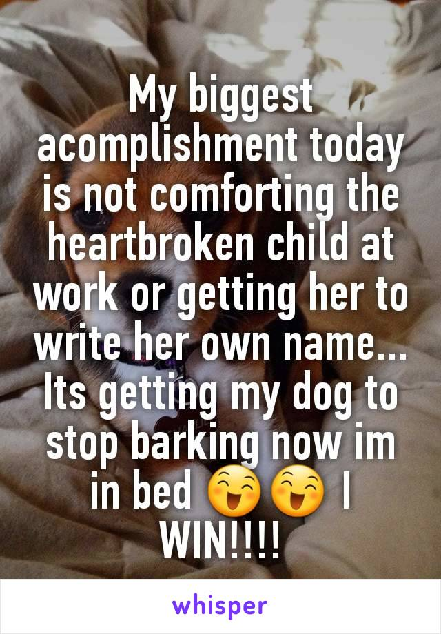 My biggest acomplishment today is not comforting the heartbroken child at work or getting her to write her own name... Its getting my dog to stop barking now im in bed 😄😄 I WIN!!!!