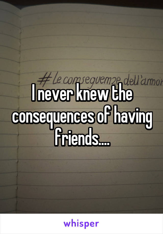 I never knew the consequences of having friends....