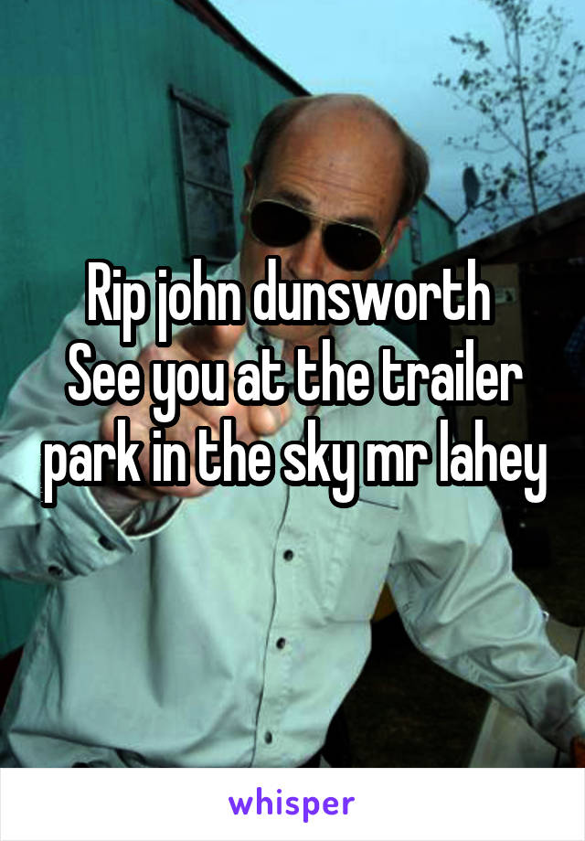 Rip john dunsworth  See you at the trailer park in the sky mr lahey