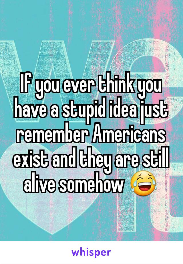If you ever think you have a stupid idea just remember Americans exist and they are still alive somehow 😂