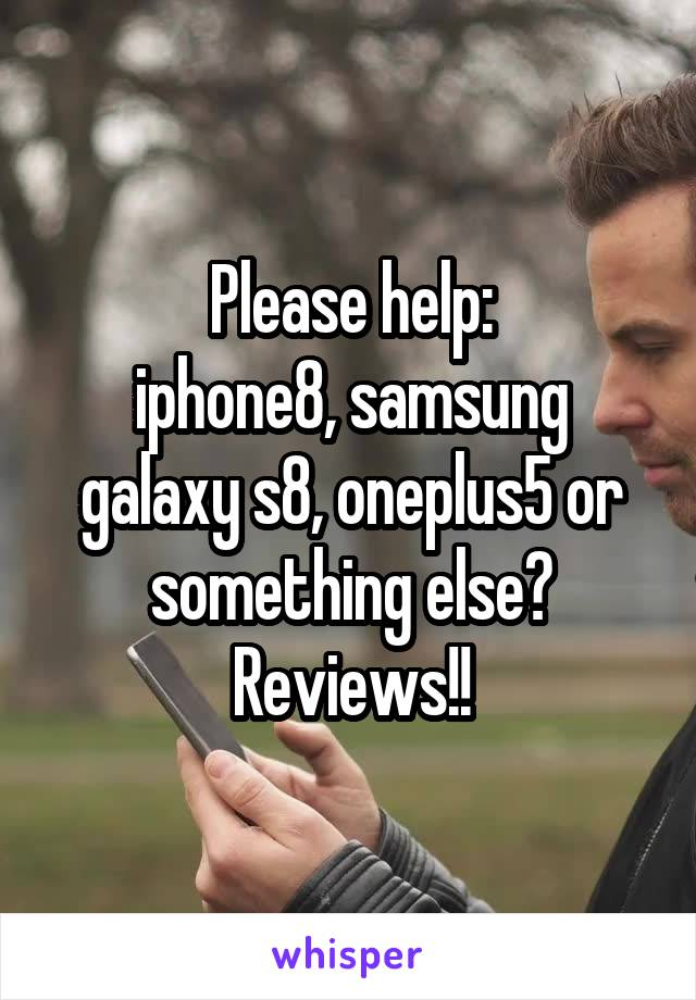 Please help: iphone8, samsung galaxy s8, oneplus5 or something else? Reviews!!