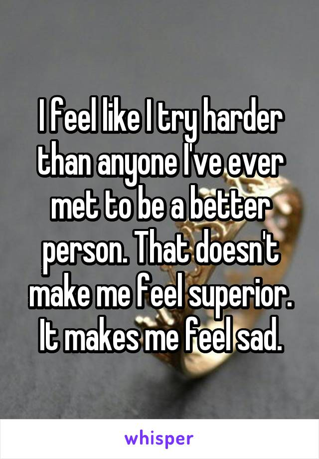 I feel like I try harder than anyone I've ever met to be a better person. That doesn't make me feel superior. It makes me feel sad.
