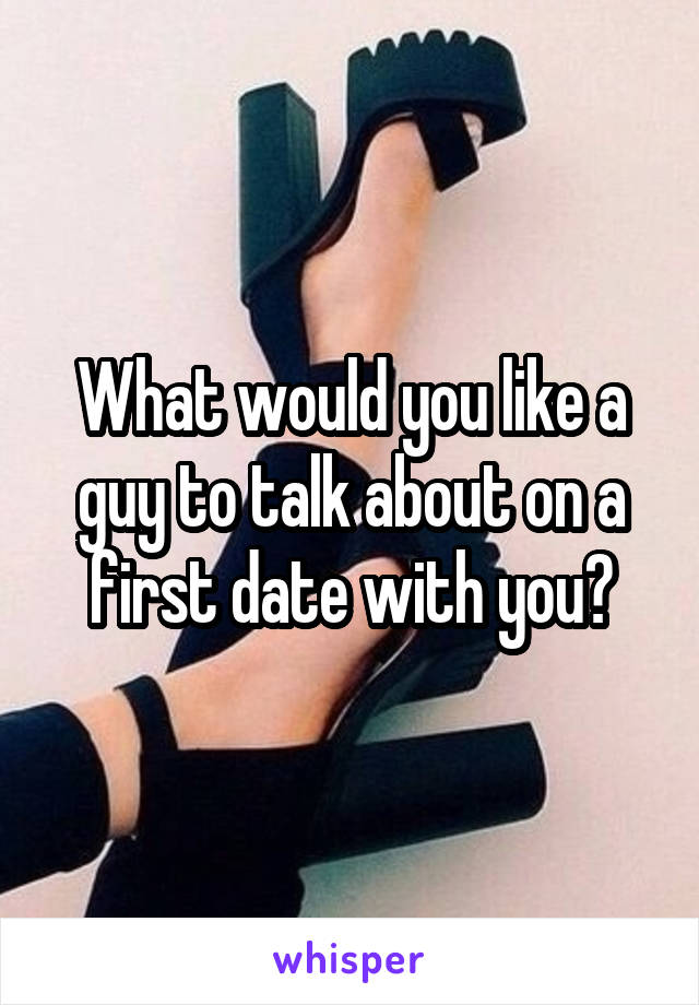 What would you like a guy to talk about on a first date with you?