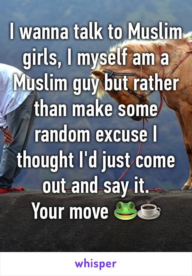I wanna talk to Muslim girls, I myself am a Muslim guy but rather than make some random excuse I thought I'd just come out and say it. Your move 🐸☕️