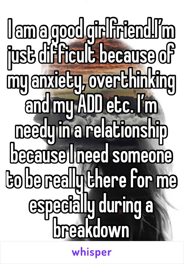 I am a good girlfriend.I'm just difficult because of my anxiety, overthinking and my ADD etc. I'm needy in a relationship because I need someone to be really there for me especially during a breakdown
