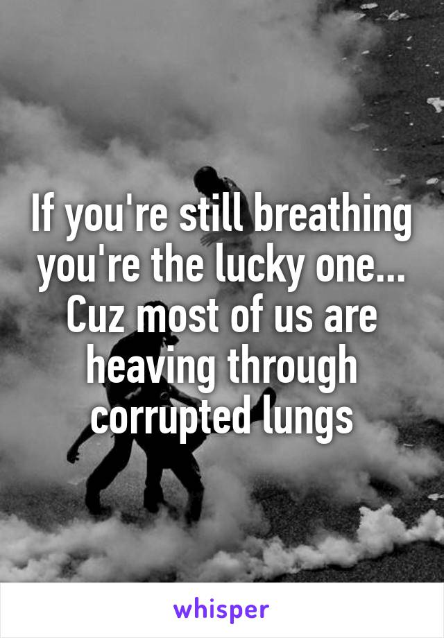 If you're still breathing you're the lucky one... Cuz most of us are heaving through corrupted lungs