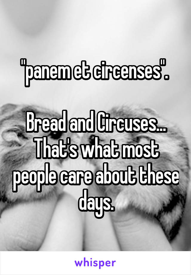"""panem et circenses"".   Bread and Circuses... That's what most people care about these days."